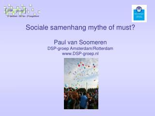 Sociale samenhang mythe of must? Paul van Soomeren DSP-groep Amsterdam/Rotterdam DSP-groep.nl