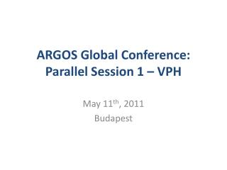 ARGOS Global Conference: Parallel Session 1 � VPH