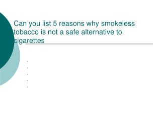 Can you list 5 reasons why smokeless tobacco is not a safe alternative to cigarettes