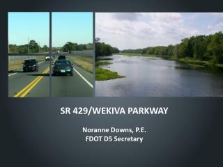 SR 429/WEKIVA PARKWAY Noranne Downs, P.E. FDOT D5 Secretary
