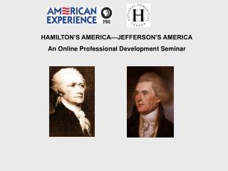 HAMILTON'S AMERICA—JEFFERSON'S AMERICA An Online Professional Development Seminar