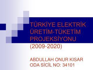 TÜRKİYE ELEKTRİK ÜRETİM-TÜKETİM  PROJEKSİYONU (2009-2020) ABDULLAH ONUR KISAR ODA SİCİL NO: 34101