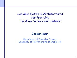 Scalable Network Architectures  for Providing  Per-flow Service Guarantees Jasleen Kaur