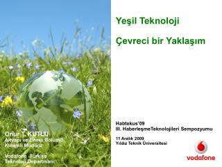 Onur T. KUTLU Altyapı ve Enerji Bölümü  Kıdemli Müdürü Vodafone  Türkiye Teknoloji Departmanı