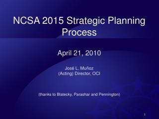 NCSA 2015 Strategic Planning Process  April 21, 2010 José L.  Muñoz (Acting) Director, OCI
