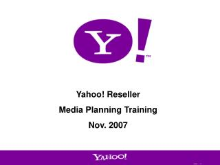 Yahoo! Reseller  Media Planning Training Nov. 2007