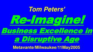 Tom Peters�   Re-Imagine! Business Excellence in a Disruptive Age Metavante/Milwaukee/11May2005