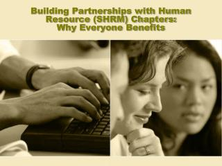 Building Partnerships with Human Resource (SHRM) Chapters:   Why Everyone Benefits