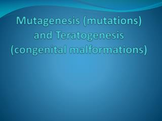 Mutagenesis (mutations) and  Teratogenesis  (congenital malformations)