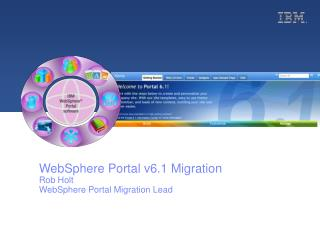 WebSphere Portal v6.1 Migration Rob Holt WebSphere Portal Migration Lead