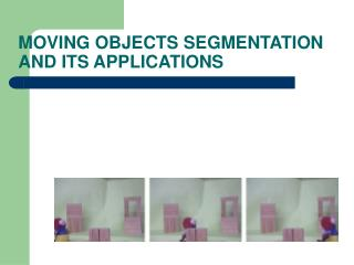 MOVING OBJECTS SEGMENTATION AND ITS APPLICATIONS