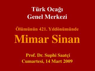 T rk Ocagi  Genel Merkezi   l m n n 421. Yild n m nde Mimar Sinan   Prof. Dr. Suphi Saat i Cumartesi, 14 Mart 2009