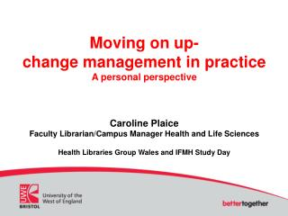 Moving on up-  change management in practice A personal perspective  Caroline Plaice