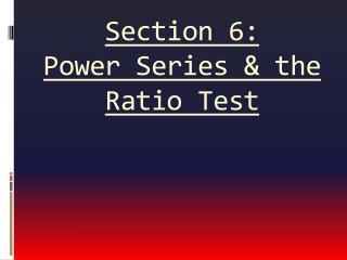 Section 6:  Power Series & the Ratio Test