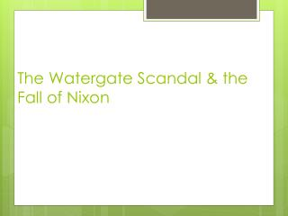 The Watergate Scandal & the Fall of Nixon