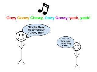 Ooey Gooey Chewy, Ooey Gooey , yeah , yeah!