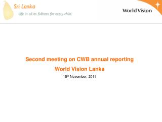 Second meeting on CWB annual reporting World Vision Lanka 15 th  November, 2011