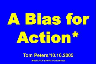 A Bias for Action* Tom Peters/10.16.2005 *Basic #1/ In Search of Excellence