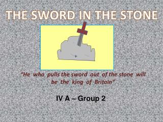 """ He who pulls  the  sword   out   of  the  stone will be   the   king of Britain """