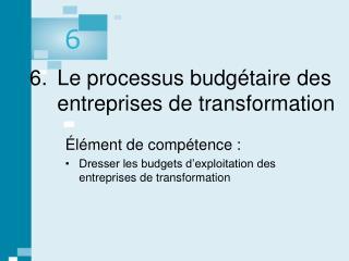 6.  Le processus budg taire des entreprises de transformation