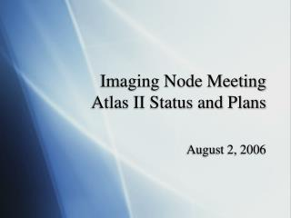 Imaging Node Meeting Atlas II Status and Plans