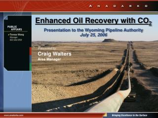 Enhanced Oil Recovery with CO 2 Presentation to the Wyoming Pipeline Authority July 25, 2006