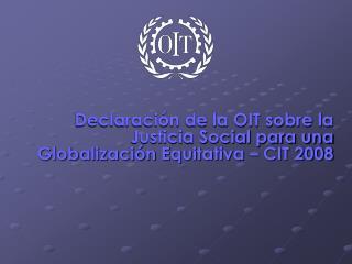 Declaración de la OIT sobre la Justicia Social para una Globalización Equitativa – CIT 2008
