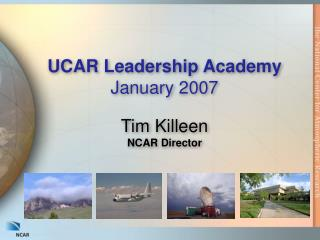 UCAR Leadership Academy January 2007 Tim Killeen NCAR Director