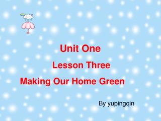 Unit One              Lesson Three Making Our Home Green