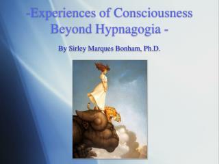 Experiences of Consciousness Beyond Hypnagogia - By Sirley Marques Bonham, Ph.D.