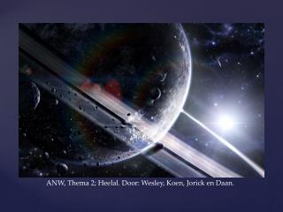 ANW, Thema 2; Heelal. Door: Wesley, Koen, Jorick en Daan.