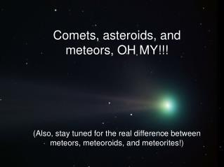 Comets, asteroids, and meteors, OH MY!!!