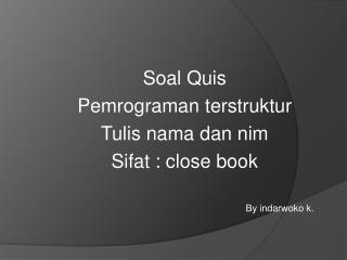 Soal Quis Pemrograman terstruktur Tulis nama dan nim Sifat  : close book By  indarwoko  k.