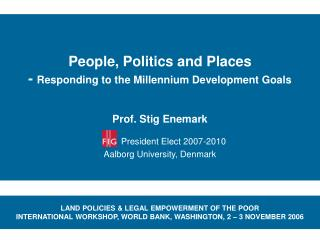 People, Politics and Places -  Responding to the Millennium Development Goals Prof. Stig Enemark