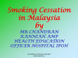 Smoking Cessation in Malaysia  by MR CHANDRAN KANNIAH AMP HEALTH EDUCATION OFFICER HOSPITAL IPOH