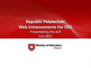 Republic Polytechnic  Web Enhancements For OCC  Presented  by  the ACP July  2011