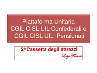 Piattaforma Unitaria  CGIL CISL UIL Confederali e  CGIL CISL UIL  Pensionati