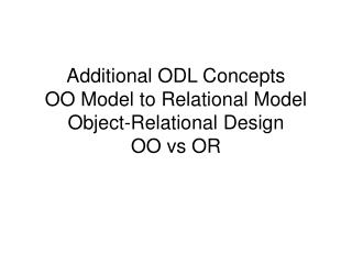 Additional ODL Concepts OO Model to Relational Model Object-Relational Design OO vs OR