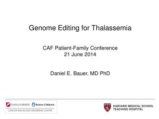 Genome Editing for Thalassemia CAF Patient-Family Conference 21 June 2014 Daniel E. Bauer, MD PhD