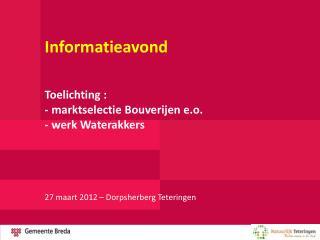 Informatieavond Toelichting : - marktselectie Bouverijen e.o. - werk Waterakkers