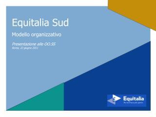 Equitalia Sud Modello organizzativo Presentazione alle OO.SS Roma, 22 giugno 2011