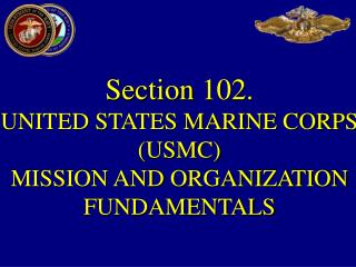 Section  102.  UNITED STATES MARINE CORPS (USMC)  MISSION AND ORGANIZATION FUNDAMENTALS