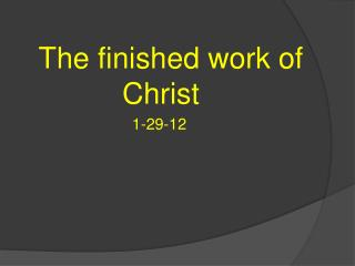 The finished work of  	        Christ 				 1-29-12