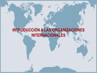 INTRODUCCIÓN A LAS ORGANIZACIONES INTERNACIONALES