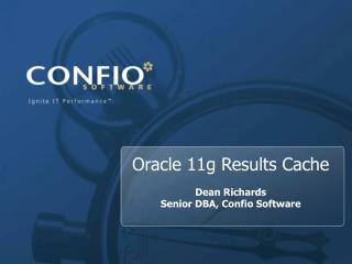 Oracle 11g Results Cache Dean Richards  Senior DBA, Confio Software