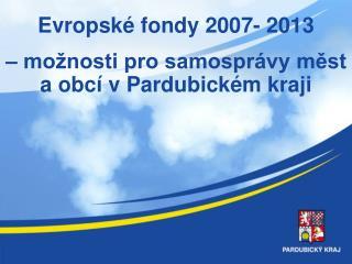 Evropské fondy 2007- 2013 – možnosti pro samosprávy měst a obcí v Pardubickém kraji