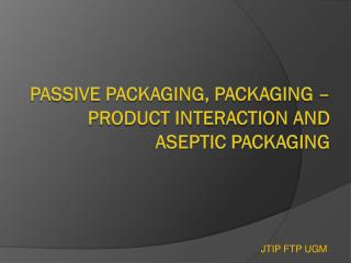 PASSIVE PACKAGING, PACKAGING �PRODUCT INTERACTION AND ASEPTIC PACKAGING