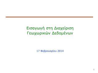 Εισαγωγή στη Διαχείριση Γεωχωρικών Δεδομένων 17  Φεβρουαρίου 2014
