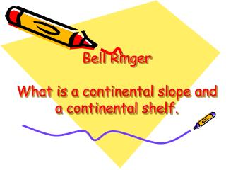 Bell Ringer What is a continental slope and a continental shelf.