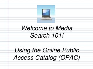 Welcome to Media  Search 101!   Using the Online Public Access Catalog (OPAC)